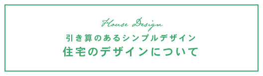 引き算のあるシンプルデザイン 住宅のデザインについて